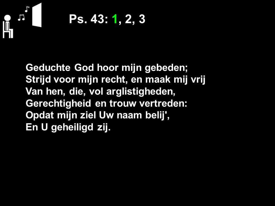 Ps. 43: 1, 2, 3 Geduchte God hoor mijn gebeden; Strijd voor mijn recht, en maak mij vrij Van hen, die, vol arglistigheden, Gerechtigheid en trouw vert