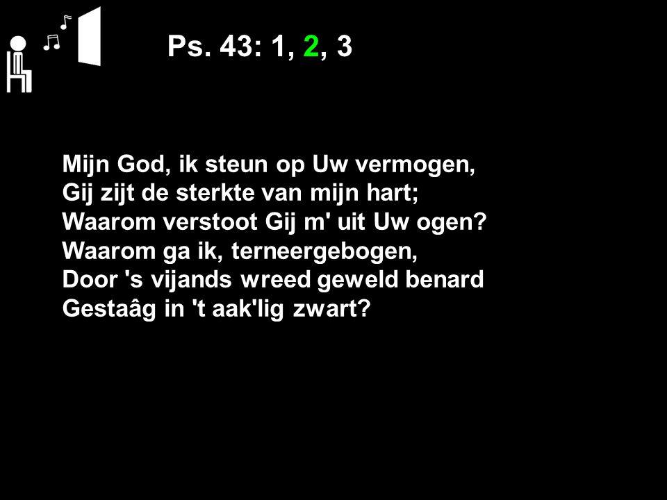 Ps. 43: 1, 2, 3 Mijn God, ik steun op Uw vermogen, Gij zijt de sterkte van mijn hart; Waarom verstoot Gij m' uit Uw ogen? Waarom ga ik, terneergebogen