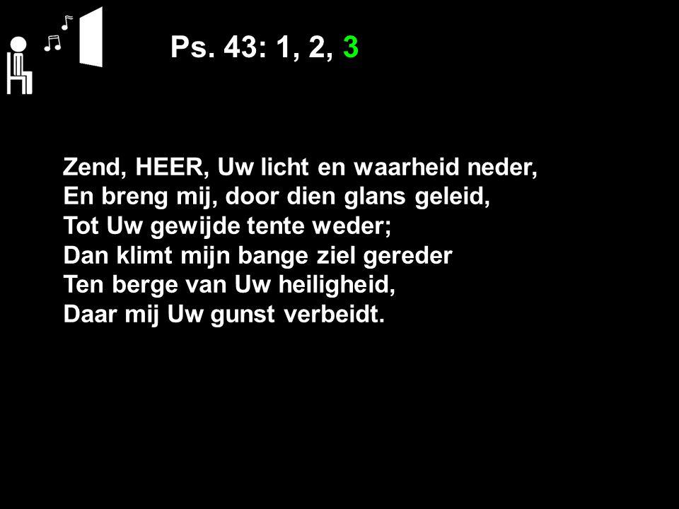 Ps. 43: 1, 2, 3 Zend, HEER, Uw licht en waarheid neder, En breng mij, door dien glans geleid, Tot Uw gewijde tente weder; Dan klimt mijn bange ziel ge