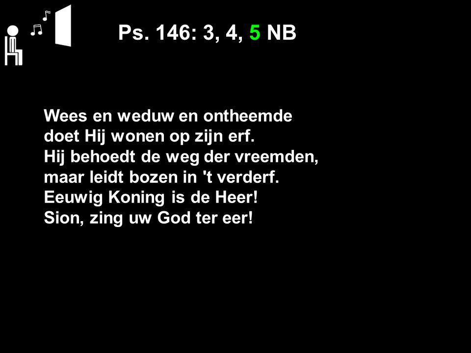 Ps. 146: 3, 4, 5 NB Wees en weduw en ontheemde doet Hij wonen op zijn erf.