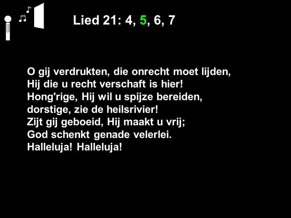 Lied 21: 4, 5, 6, 7 O gij verdrukten, die onrecht moet lijden, Hij die u recht verschaft is hier.