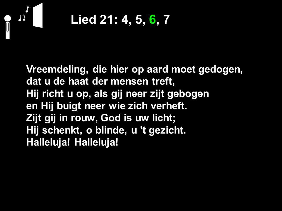 Lied 21: 4, 5, 6, 7 Vreemdeling, die hier op aard moet gedogen, dat u de haat der mensen treft, Hij richt u op, als gij neer zijt gebogen en Hij buigt neer wie zich verheft.