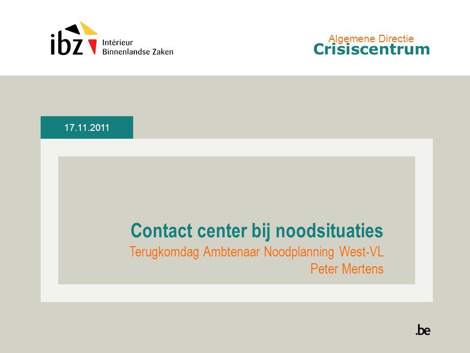 17.11.2011 Contact center bij noodsituaties Terugkomdag Ambtenaar Noodplanning West-VL Peter Mertens Algemene Directie Crisiscentrum