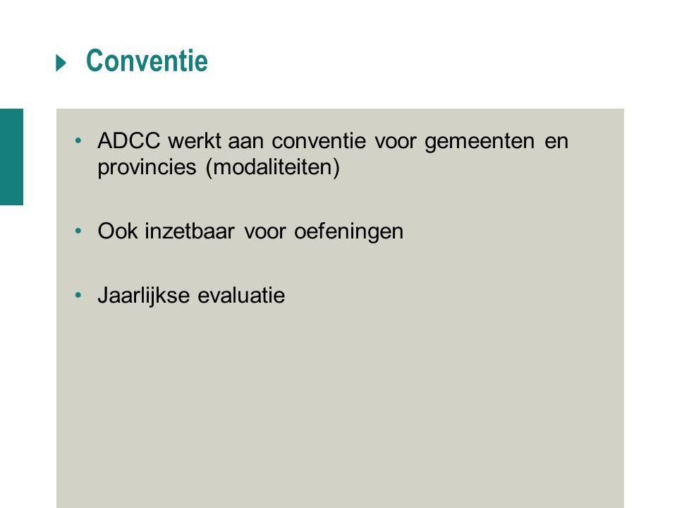 Conventie ADCC werkt aan conventie voor gemeenten en provincies (modaliteiten) Ook inzetbaar voor oefeningen Jaarlijkse evaluatie