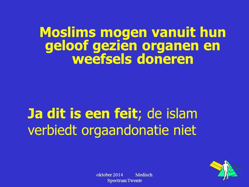 oktober 2014 Medisch Spectrum Twente Moslims mogen vanuit hun geloof gezien organen en weefsels doneren Ja dit is een feit; de islam verbiedt orgaando