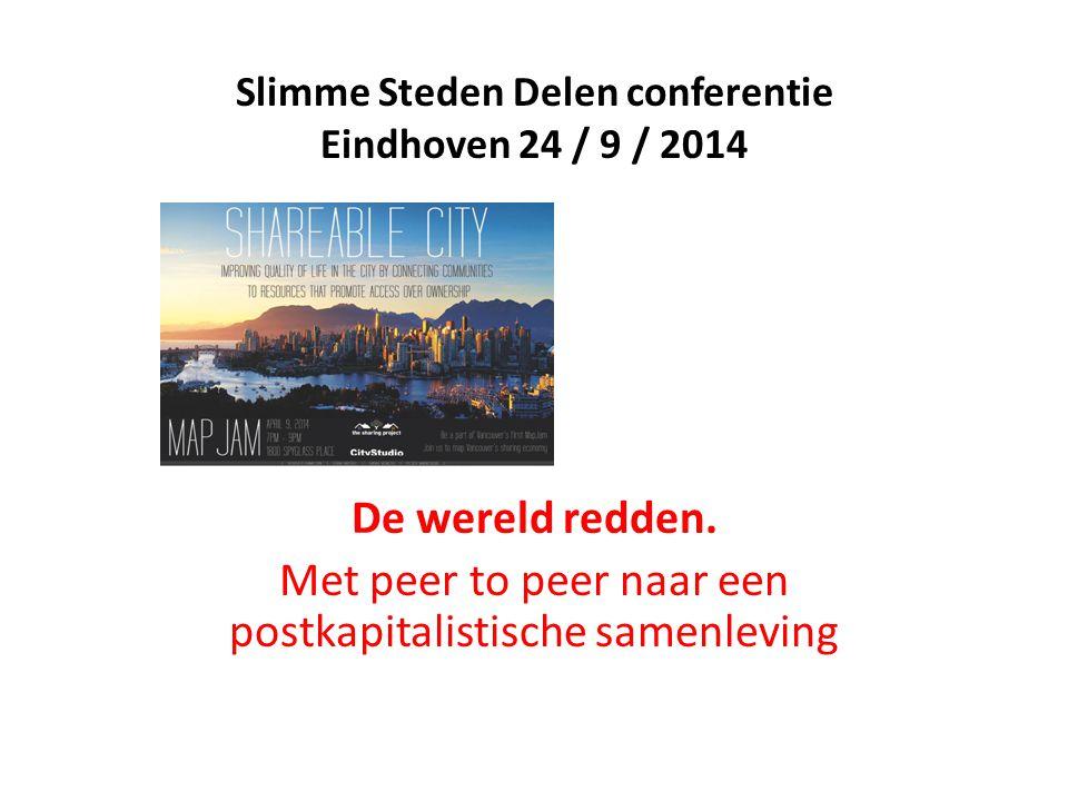 Slimme Steden Delen conferentie Eindhoven 24 / 9 / 2014 De wereld redden. Met peer to peer naar een postkapitalistische samenleving