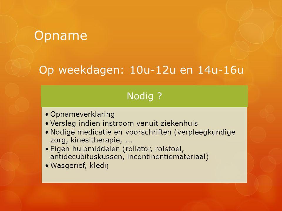 Opname Op weekdagen: 10u-12u en 14u-16u Nodig ? Opnameverklaring Verslag indien instroom vanuit ziekenhuis Nodige medicatie en voorschriften (verpleeg