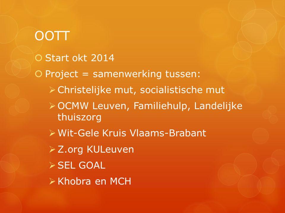 OOTT  Start okt 2014  Project = samenwerking tussen:  Christelijke mut, socialistische mut  OCMW Leuven, Familiehulp, Landelijke thuiszorg  Wit-Gele Kruis Vlaams-Brabant  Z.org KULeuven  SEL GOAL  Khobra en MCH