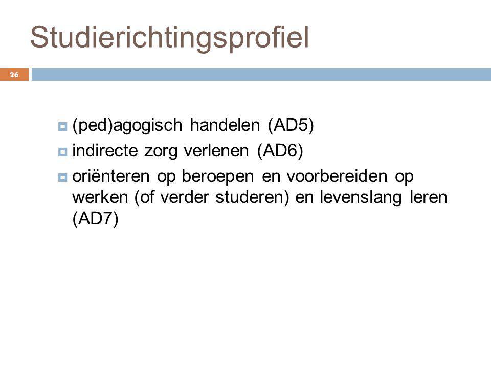 Studierichtingsprofiel 26  (ped)agogisch handelen (AD5)  indirecte zorg verlenen (AD6)  oriënteren op beroepen en voorbereiden op werken (of verder