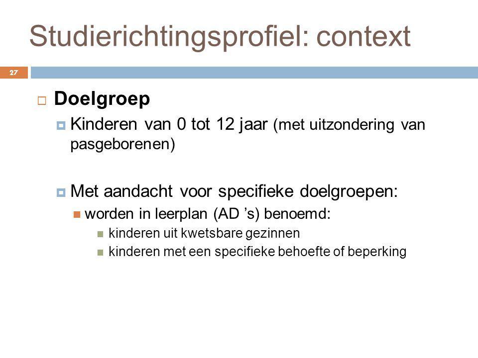 Studierichtingsprofiel: context 27  Doelgroep  Kinderen van 0 tot 12 jaar (met uitzondering van pasgeborenen)  Met aandacht voor specifieke doelgro
