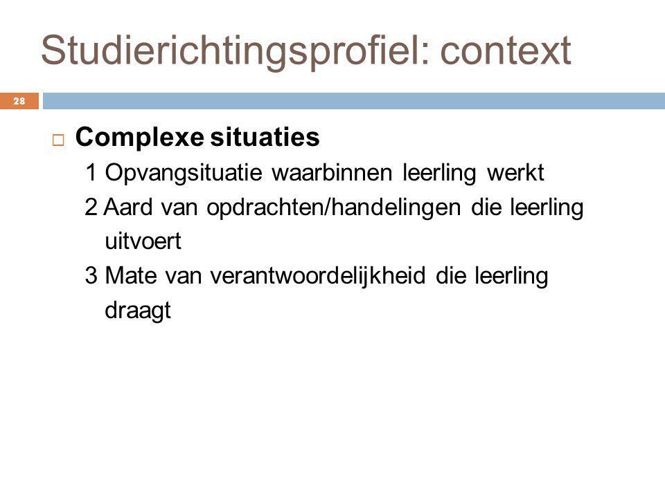 Studierichtingsprofiel: context 28  Complexe situaties 1 Opvangsituatie waarbinnen leerling werkt 2 Aard van opdrachten/handelingen die leerling uitv