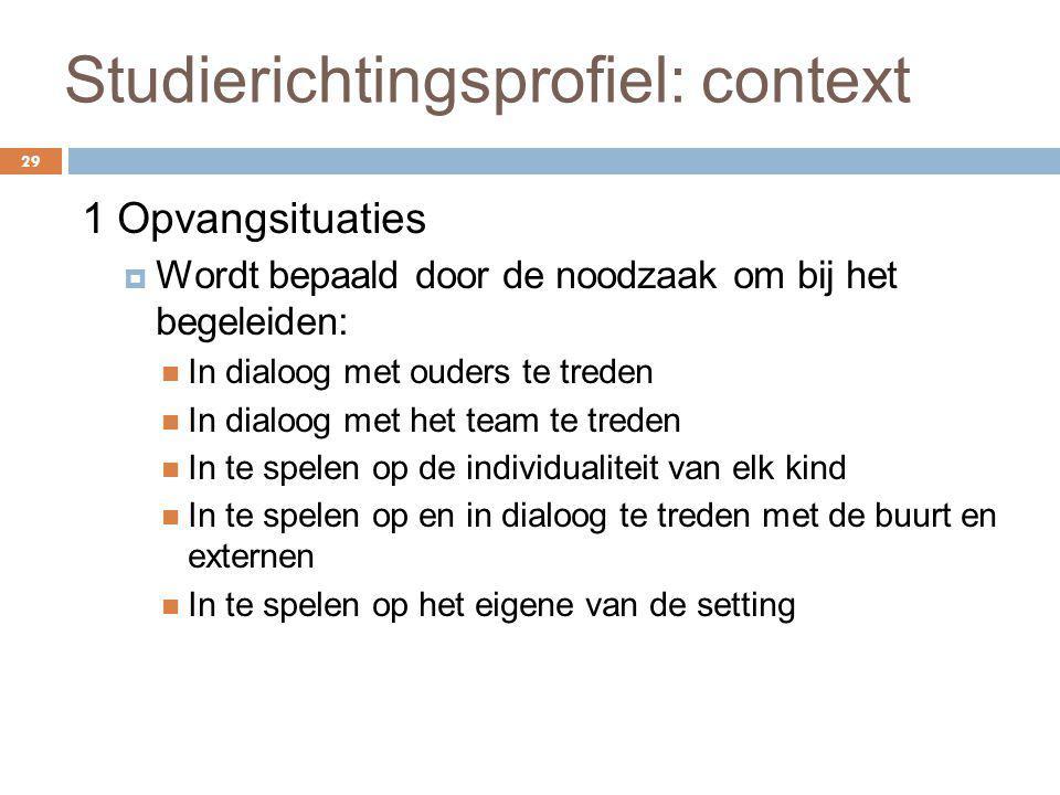 Studierichtingsprofiel: context 29 1 Opvangsituaties  Wordt bepaald door de noodzaak om bij het begeleiden: In dialoog met ouders te treden In dialoo