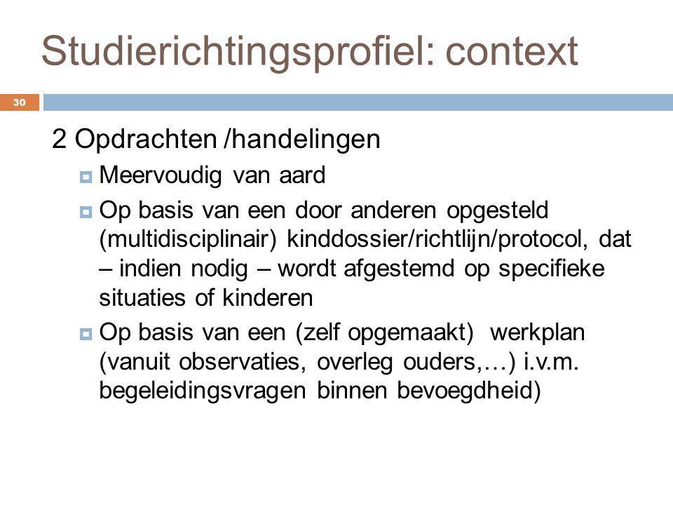 Studierichtingsprofiel: context 30 2 Opdrachten /handelingen  Meervoudig van aard  Op basis van een door anderen opgesteld (multidisciplinair) kindd