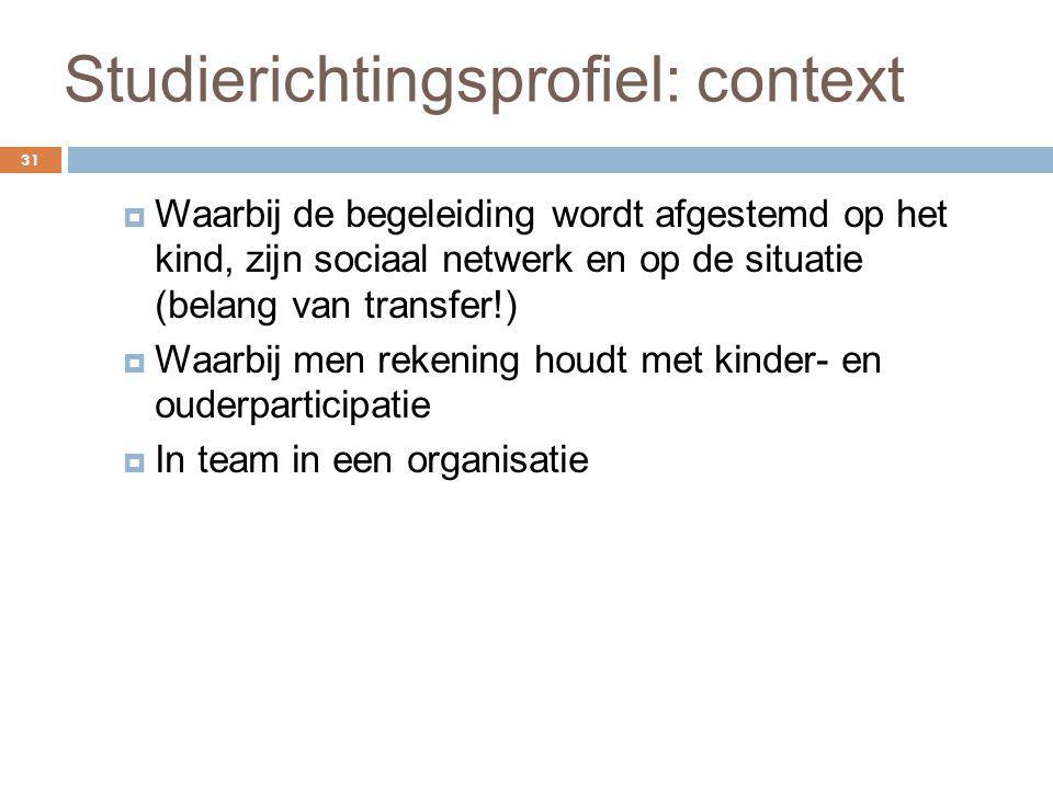 Studierichtingsprofiel: context 31  Waarbij de begeleiding wordt afgestemd op het kind, zijn sociaal netwerk en op de situatie (belang van transfer!)