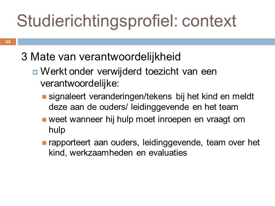 Studierichtingsprofiel: context 32 3 Mate van verantwoordelijkheid  Werkt onder verwijderd toezicht van een verantwoordelijke: signaleert verandering