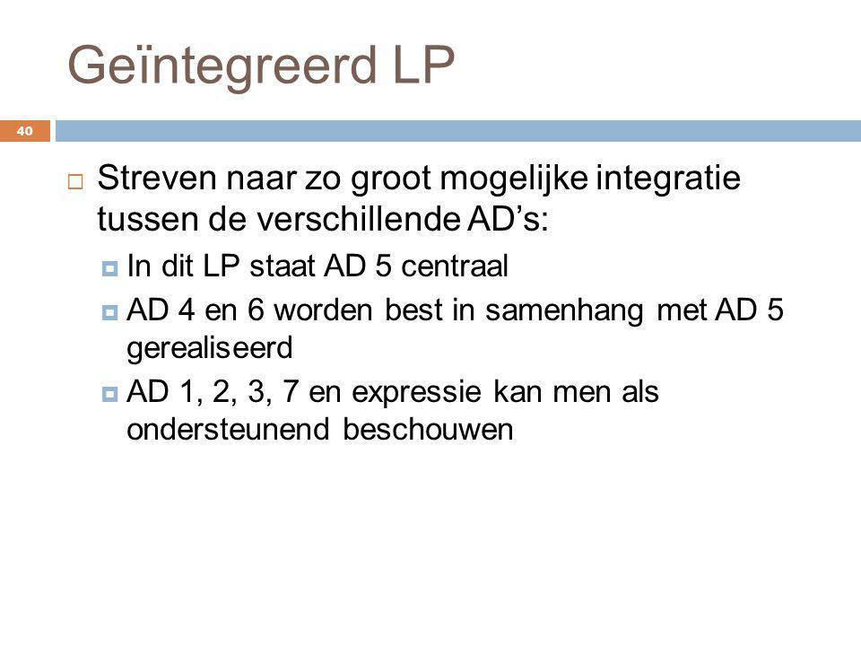 Geïntegreerd LP 40  Streven naar zo groot mogelijke integratie tussen de verschillende AD's:  In dit LP staat AD 5 centraal  AD 4 en 6 worden best