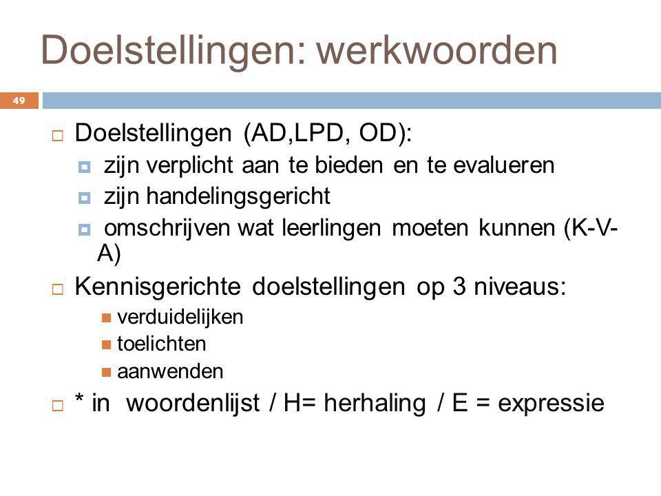 Doelstellingen: werkwoorden 49  Doelstellingen (AD,LPD, OD):  zijn verplicht aan te bieden en te evalueren  zijn handelingsgericht  omschrijven wa