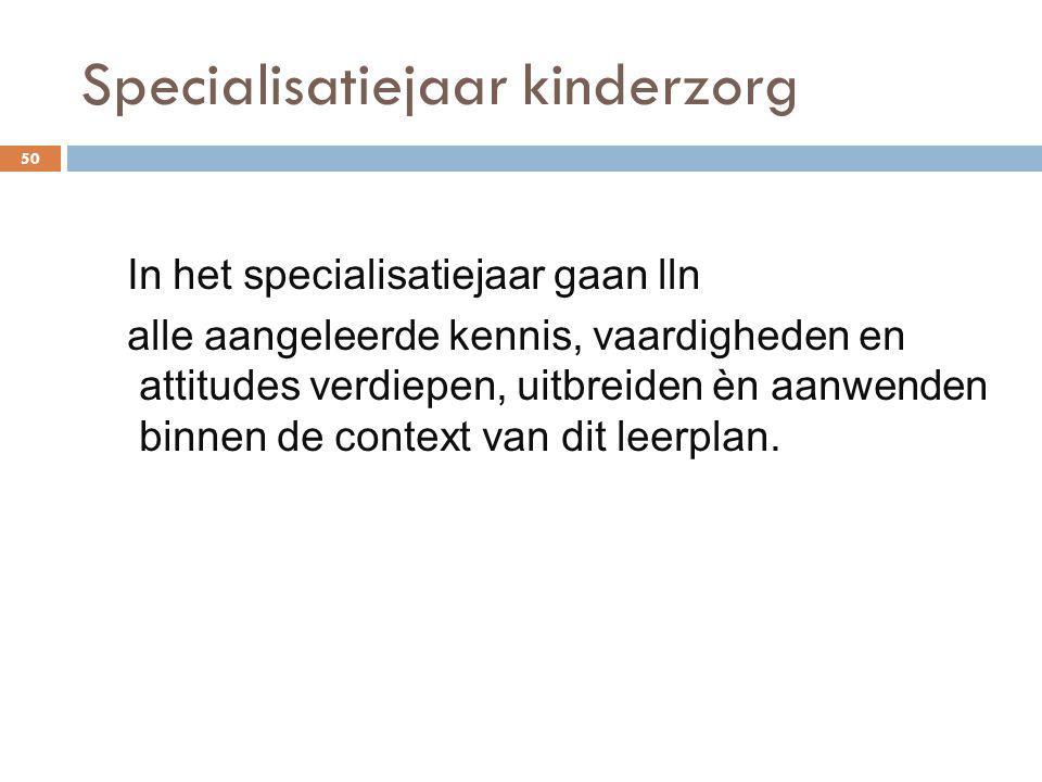 Specialisatiejaar kinderzorg 50 In het specialisatiejaar gaan lln alle aangeleerde kennis, vaardigheden en attitudes verdiepen, uitbreiden èn aanwende