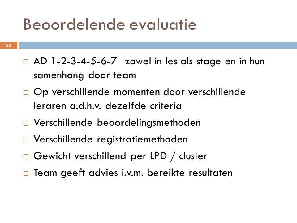 Beoordelende evaluatie 53  AD 1-2-3-4-5-6-7 zowel in les als stage en in hun samenhang door team  Op verschillende momenten door verschillende lerar