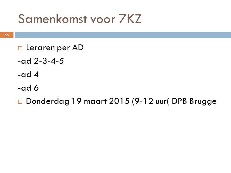 Samenkomst voor 7KZ 55  Leraren per AD -ad 2-3-4-5 -ad 4 -ad 6  Donderdag 19 maart 2015 (9-12 uur( DPB Brugge
