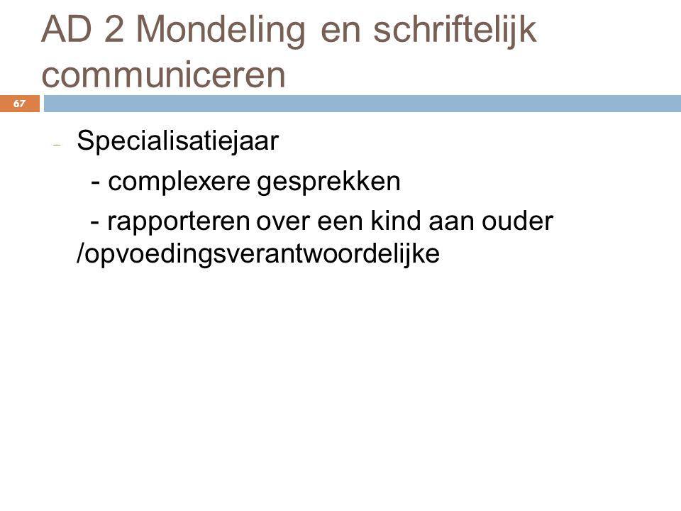 AD 2 Mondeling en schriftelijk communiceren 67 ‒ Specialisatiejaar - complexere gesprekken - rapporteren over een kind aan ouder /opvoedingsverantwoor