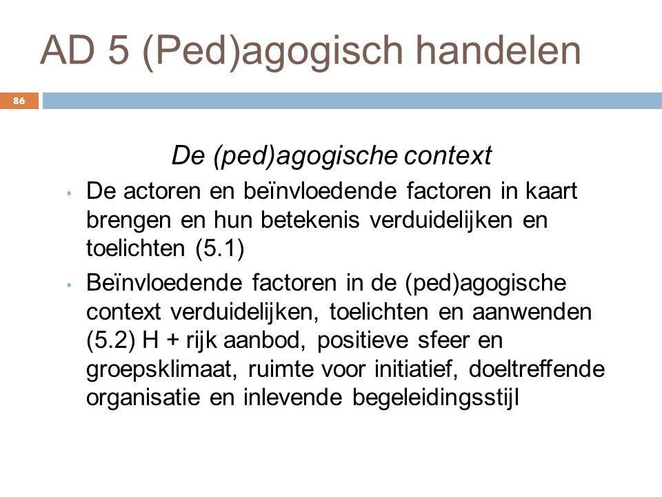AD 5 (Ped)agogisch handelen 86 De (ped)agogische context De actoren en beïnvloedende factoren in kaart brengen en hun betekenis verduidelijken en toel