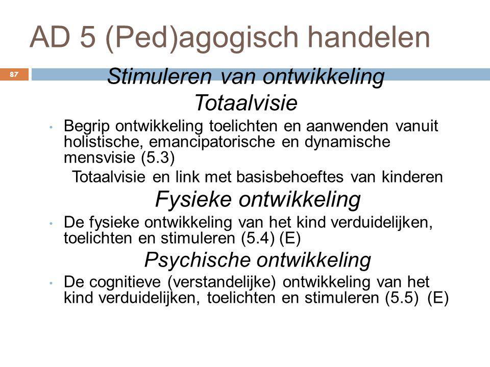 AD 5 (Ped)agogisch handelen 87 Stimuleren van ontwikkeling Totaalvisie Begrip ontwikkeling toelichten en aanwenden vanuit holistische, emancipatorisch