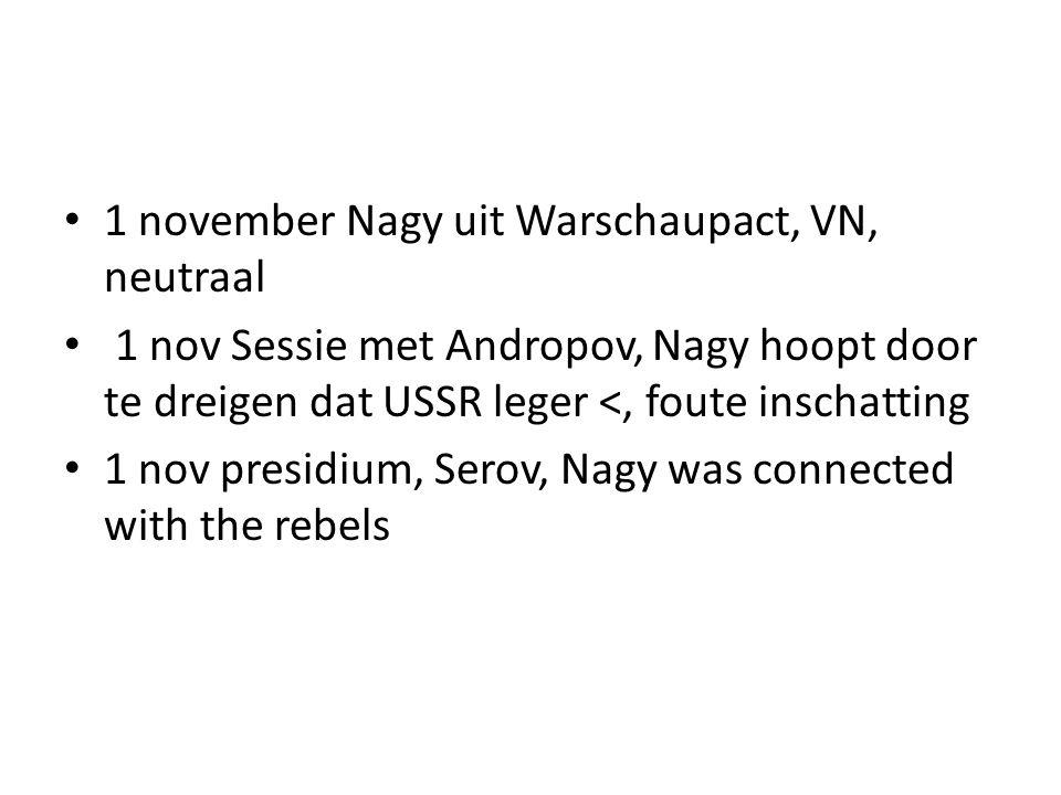 1 november Nagy uit Warschaupact, VN, neutraal 1 nov Sessie met Andropov, Nagy hoopt door te dreigen dat USSR leger <, foute inschatting 1 nov presidi