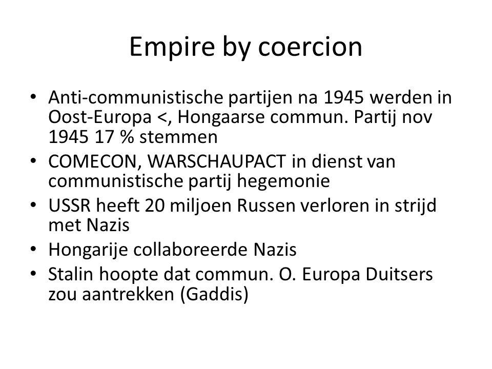 Empire by coercion Anti-communistische partijen na 1945 werden in Oost-Europa <, Hongaarse commun. Partij nov 1945 17 % stemmen COMECON, WARSCHAUPACT