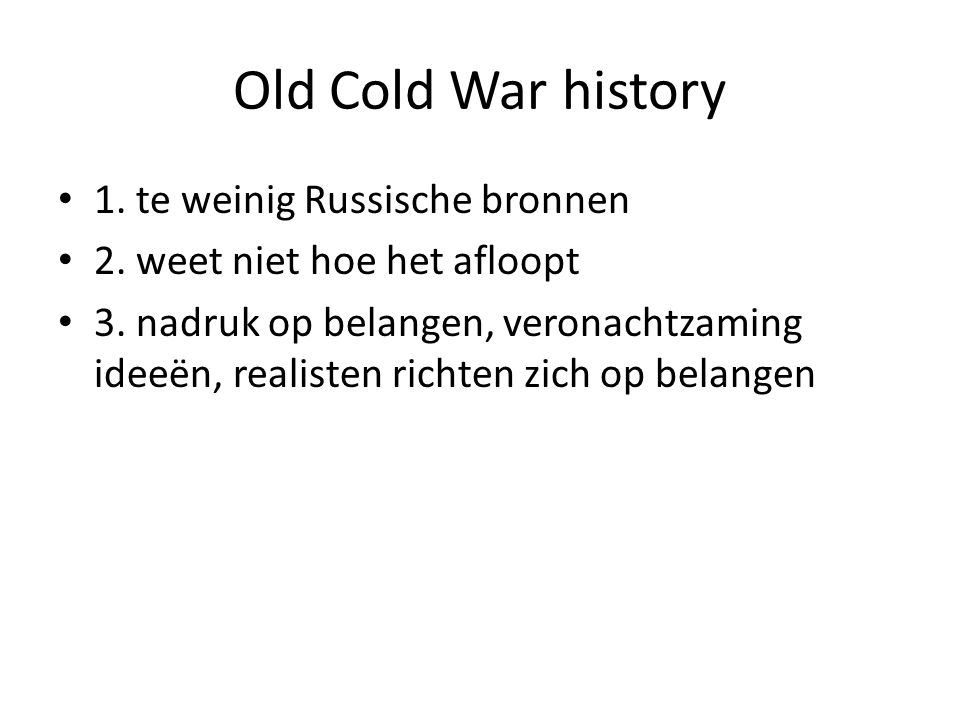 Old Cold War history 1. te weinig Russische bronnen 2. weet niet hoe het afloopt 3. nadruk op belangen, veronachtzaming ideeën, realisten richten zich