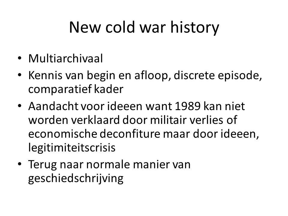 New cold war history Multiarchivaal Kennis van begin en afloop, discrete episode, comparatief kader Aandacht voor ideeen want 1989 kan niet worden verklaard door militair verlies of economische deconfiture maar door ideeen, legitimiteitscrisis Terug naar normale manier van geschiedschrijving
