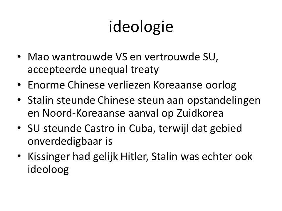 ideologie Mao wantrouwde VS en vertrouwde SU, accepteerde unequal treaty Enorme Chinese verliezen Koreaanse oorlog Stalin steunde Chinese steun aan opstandelingen en Noord-Koreaanse aanval op Zuidkorea SU steunde Castro in Cuba, terwijl dat gebied onverdedigbaar is Kissinger had gelijk Hitler, Stalin was echter ook ideoloog