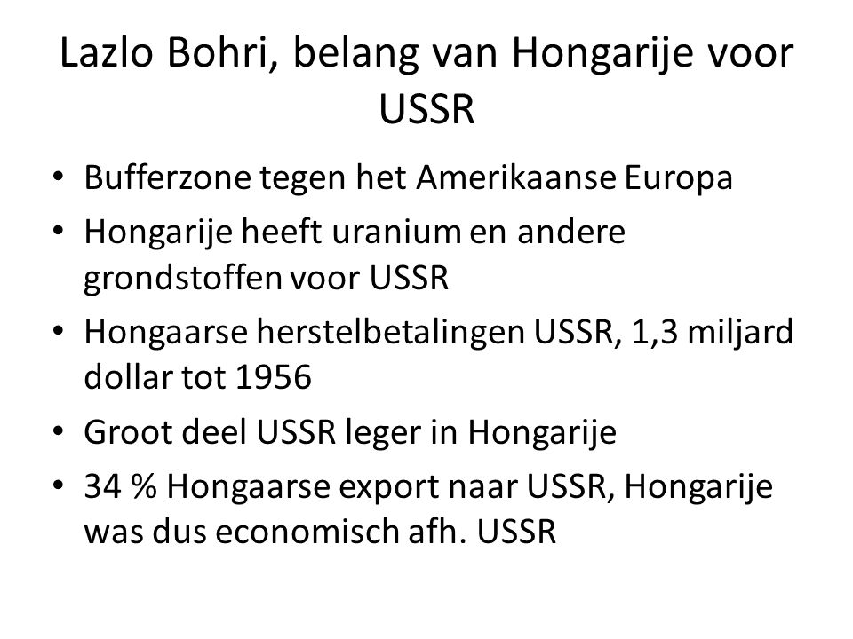Lazlo Bohri, belang van Hongarije voor USSR Bufferzone tegen het Amerikaanse Europa Hongarije heeft uranium en andere grondstoffen voor USSR Hongaarse herstelbetalingen USSR, 1,3 miljard dollar tot 1956 Groot deel USSR leger in Hongarije 34 % Hongaarse export naar USSR, Hongarije was dus economisch afh.