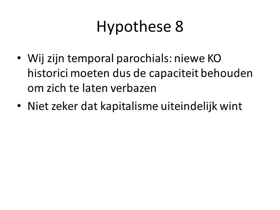 Hypothese 8 Wij zijn temporal parochials: niewe KO historici moeten dus de capaciteit behouden om zich te laten verbazen Niet zeker dat kapitalisme uiteindelijk wint