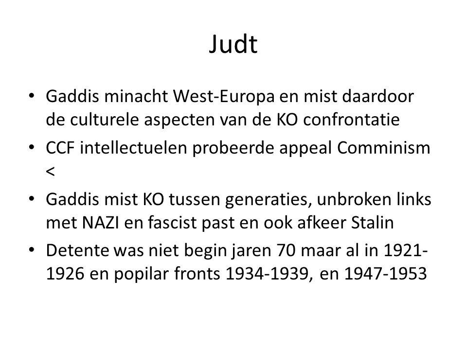 Judt Gaddis minacht West-Europa en mist daardoor de culturele aspecten van de KO confrontatie CCF intellectuelen probeerde appeal Comminism < Gaddis mist KO tussen generaties, unbroken links met NAZI en fascist past en ook afkeer Stalin Detente was niet begin jaren 70 maar al in 1921- 1926 en popilar fronts 1934-1939, en 1947-1953