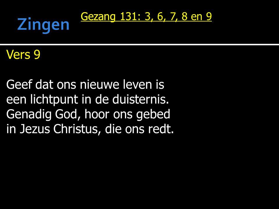 Gezang 131 Vers 9 Geef dat ons nieuwe leven is een lichtpunt in de duisternis. Genadig God, hoor ons gebed in Jezus Christus, die ons redt. Gezang 131