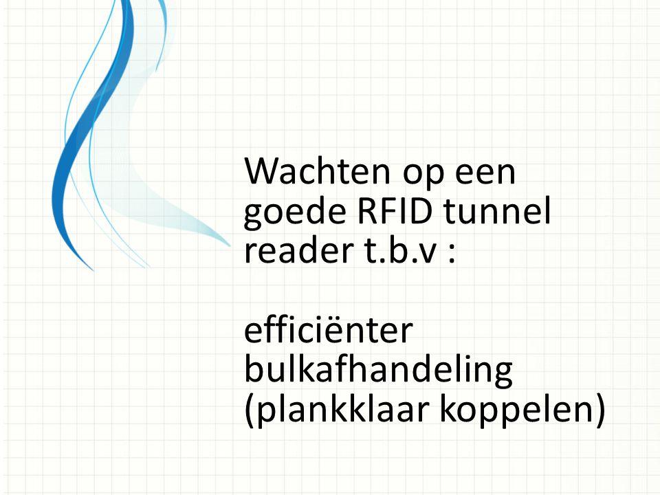 Wachten op een goede RFID tunnel reader t.b.v : efficiënter bulkafhandeling (plankklaar koppelen)
