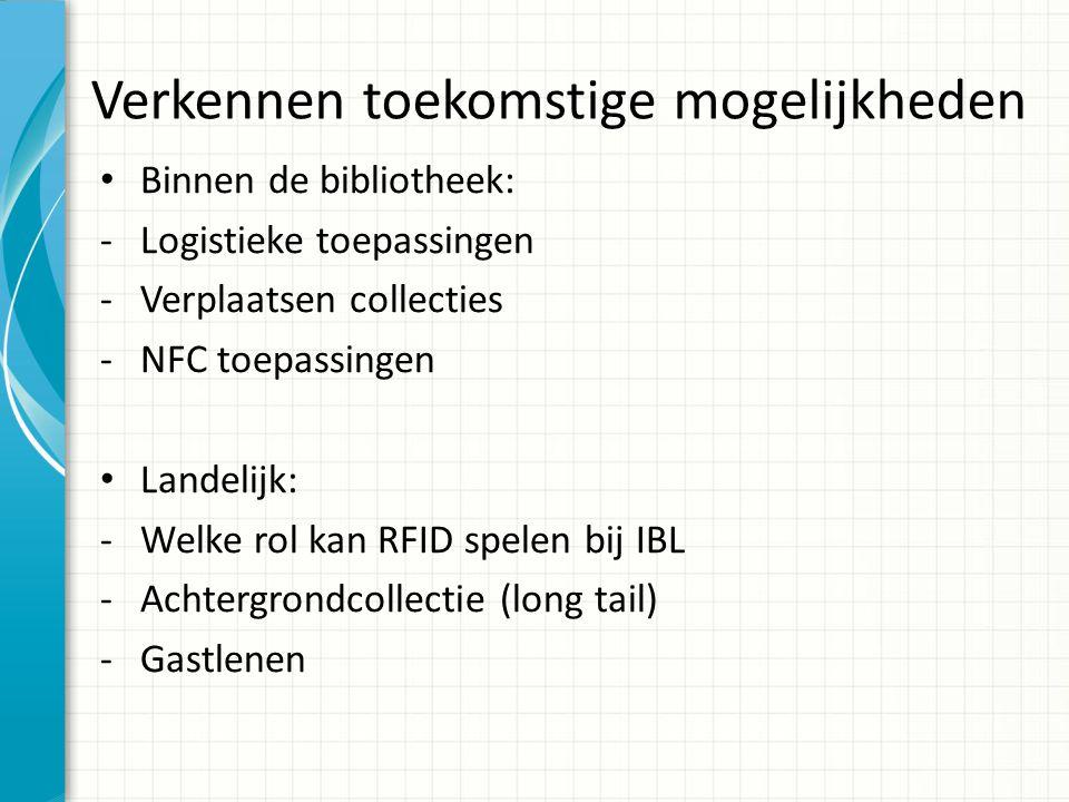 Verkennen toekomstige mogelijkheden Binnen de bibliotheek: -Logistieke toepassingen -Verplaatsen collecties -NFC toepassingen Landelijk: -Welke rol ka