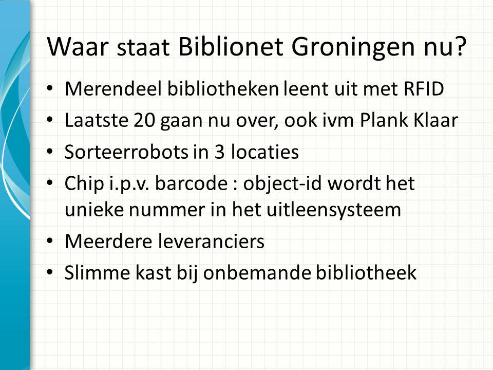 Waar staat Biblionet Groningen nu? Merendeel bibliotheken leent uit met RFID Laatste 20 gaan nu over, ook ivm Plank Klaar Sorteerrobots in 3 locaties