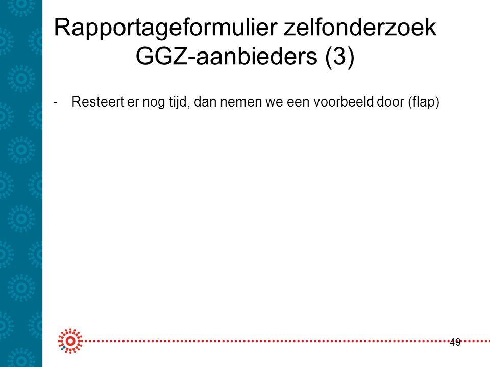 Rapportageformulier zelfonderzoek GGZ-aanbieders (3) 49 -Resteert er nog tijd, dan nemen we een voorbeeld door (flap)