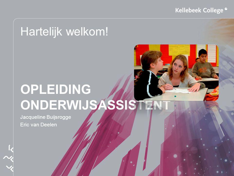 Hartelijk welkom! OPLEIDING ONDERWIJSASSISTENT Jacqueline Buijsrogge Eric van Deelen