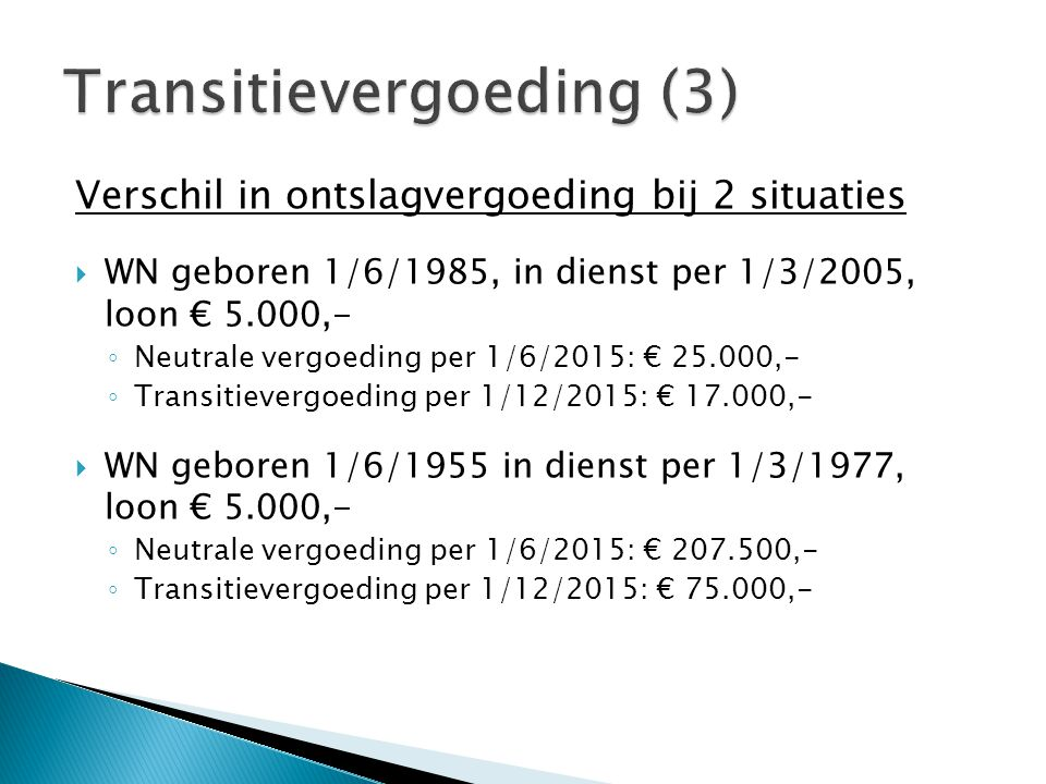 Verschil in ontslagvergoeding bij 2 situaties  WN geboren 1/6/1985, in dienst per 1/3/2005, loon € 5.000,- ◦ Neutrale vergoeding per 1/6/2015: € 25.0