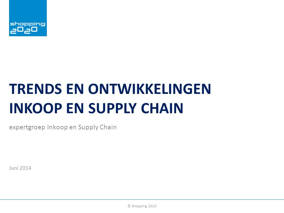© Shopping 2020 TRENDS EN ONTWIKKELINGEN INKOOP EN SUPPLY CHAIN expertgroep Inkoop en Supply Chain Juni 2014