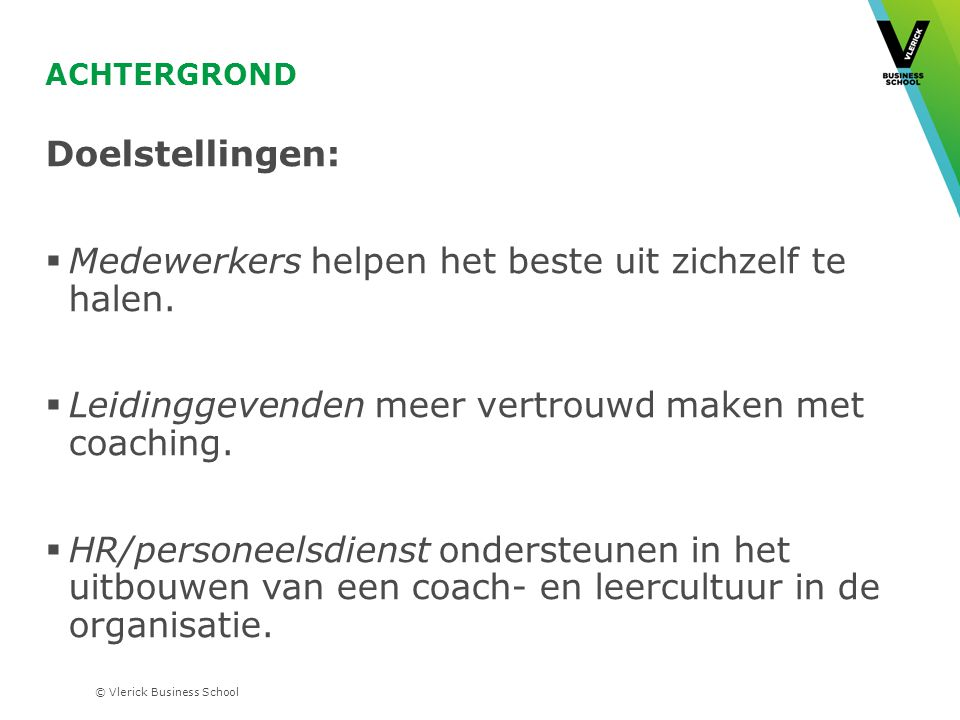 © Vlerick Business School ACHTERGROND Doelstellingen:  Medewerkers helpen het beste uit zichzelf te halen.  Leidinggevenden meer vertrouwd maken met