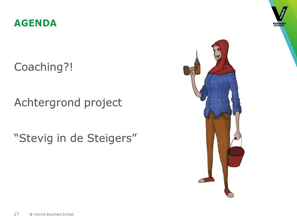 © Vlerick Business School AGENDA Coaching?! Achtergrond project "Stevig in de Steigers" 17