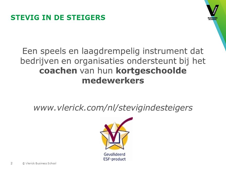 © Vlerick Business School STEVIG IN DE STEIGERS Een speels en laagdrempelig instrument dat bedrijven en organisaties ondersteunt bij het coachen van hun kortgeschoolde medewerkers www.vlerick.com/nl/stevigindesteigers 2