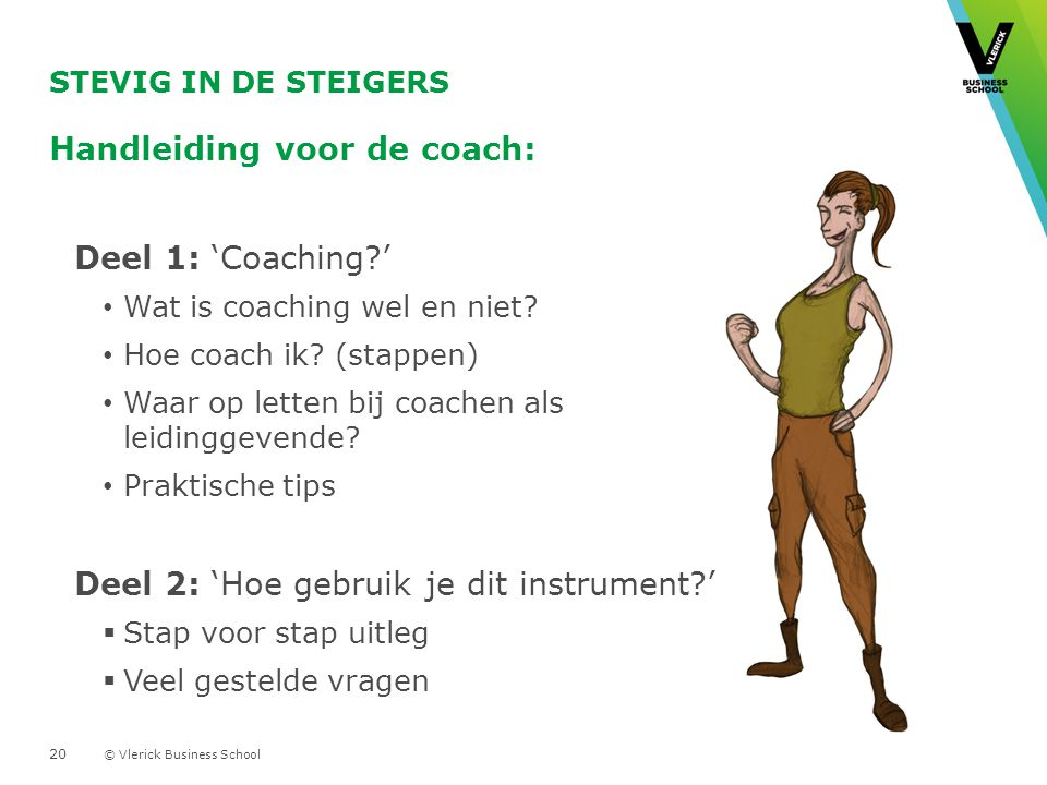 © Vlerick Business School STEVIG IN DE STEIGERS Handleiding voor de coach: Deel 1: 'Coaching?' Wat is coaching wel en niet? Hoe coach ik? (stappen) Wa