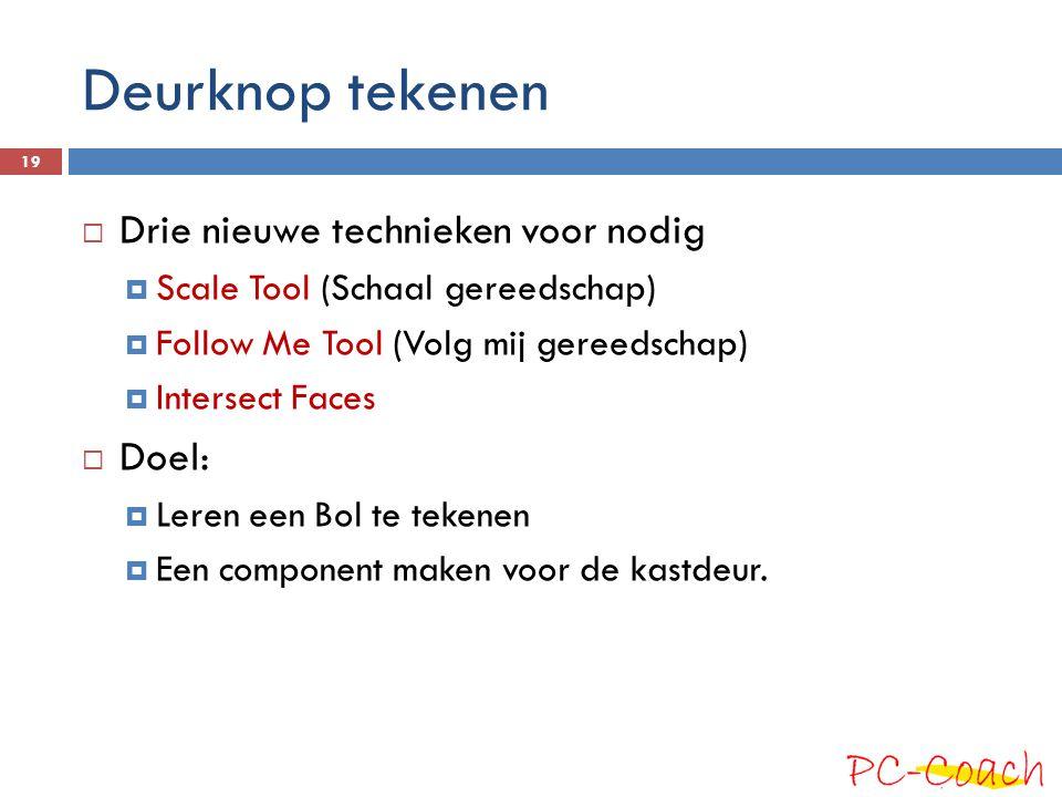 Deurknop tekenen  Drie nieuwe technieken voor nodig  Scale Tool (Schaal gereedschap)  Follow Me Tool (Volg mij gereedschap)  Intersect Faces  Doe