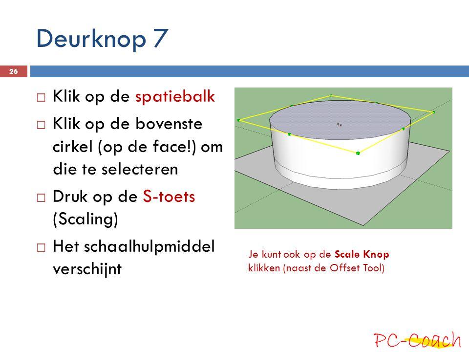 Deurknop 7  Klik op de spatiebalk  Klik op de bovenste cirkel (op de face!) om die te selecteren  Druk op de S-toets (Scaling)  Het schaalhulpmidd