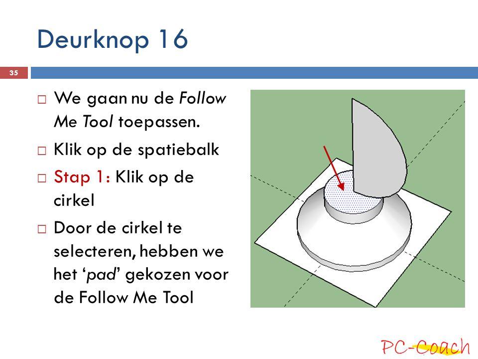 Deurknop 16  We gaan nu de Follow Me Tool toepassen.  Klik op de spatiebalk  Stap 1: Klik op de cirkel  Door de cirkel te selecteren, hebben we he